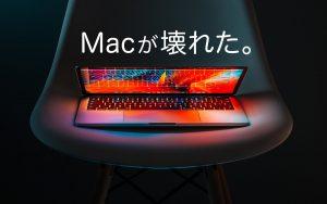 Macが壊れた。